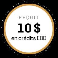 Reçoit 10 $ en crédits EBD