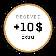 Recevez +10 $ Extra